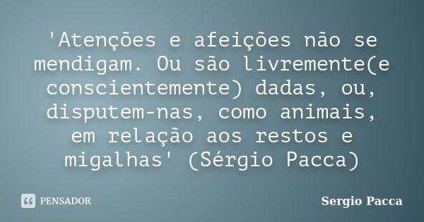 'Atenções e afeições não se mendigam. Ou são livremente(e conscientemente) dadas, ou, disputem-nas, como animais, em relação aos restos e migalhas' (Sérgio Pacc... Frase de Sérgio Pacca.