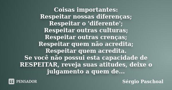 Coisas importantes: Respeitar nossas diferenças; Respeitar o 'diferente'; Respeitar outras culturas; Respeitar outras crenças; Respeitar quem não acredita; Resp... Frase de Sérgio Paschoal.