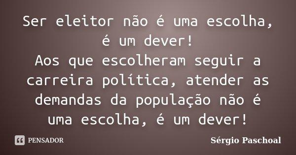 Ser eleitor não é uma escolha, é um dever! Aos que escolheram seguir a carreira política, atender as demandas da população não é uma escolha, é um dever!... Frase de Sérgio Paschoal.