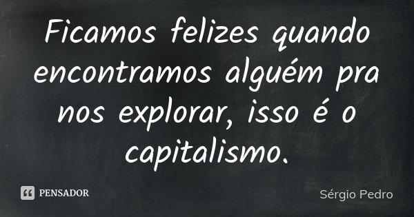 Ficamos felizes quando encontramos alguém pra nos explorar, isso é o capitalismo.... Frase de Sérgio Pedro.