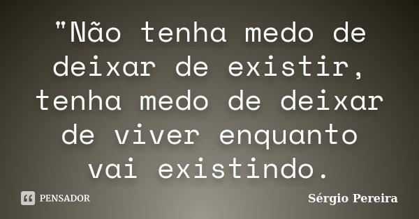 """""""Não tenha medo de deixar de existir, tenha medo de deixar de viver enquanto vai existindo.... Frase de Sergio Pereira."""