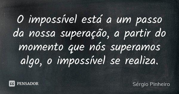 O impossível está a um passo da nossa superação, a partir do momento que nós superamos algo, o impossível se realiza.... Frase de Sérgio Pinheiro.