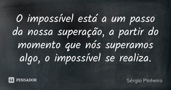 O impossível está a um passo da nossa superação, apartir do momento que nos superamos algo impossível se realiza.... Frase de Sérgio Pinheiro.