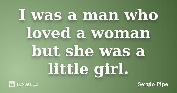 I was a man who loved a woman but she was a little girl.... Frase de Sergio Pipe.