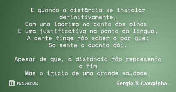 E quando a distância se instalar definitivamente, Com uma lágrima no canto dos olhos E uma justificativa na ponta da língua, A gente finge não saber o por quê; ... Frase de Sergio R Campinha.