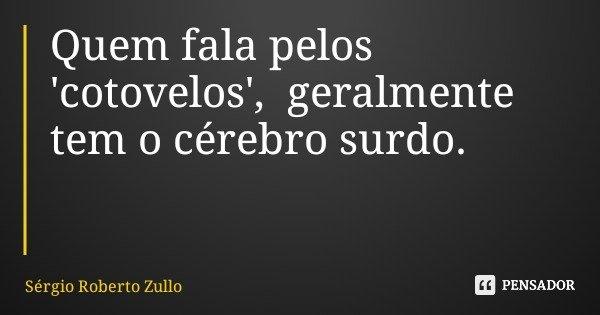 Quem fala pelos 'cotovelos', geralmente tem o cérebro surdo.... Frase de Sérgio Roberto Zullo.