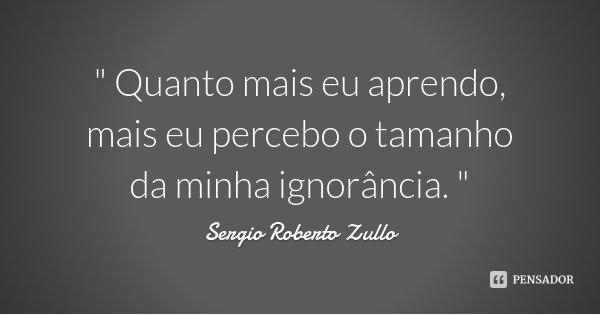 """"""" Quanto mais eu aprendo, mais eu percebo o tamanho da minha ignorância. """"... Frase de Sergio Roberto Zullo."""