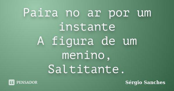 Paira no ar por um instante A figura de um menino, Saltitante.... Frase de Sérgio Sanches.