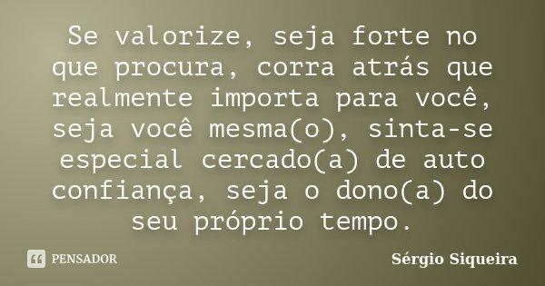 Se valorize, seja forte no que procura, corra atrás que realmente importa para você, seja você mesma(o), sinta-se especial cercado(a) de auto confiança, seja o ... Frase de Sérgio Siqueira.