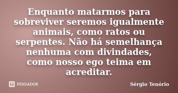 Enquanto matarmos para sobreviver seremos igualmente animais, como ratos ou serpentes. Não há semelhança nenhuma com divindades, como nosso ego teima em acredit... Frase de Sérgio Tenório.