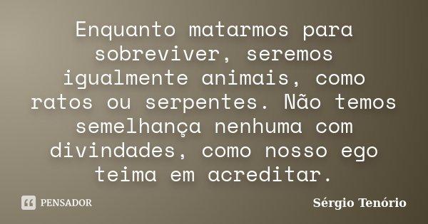 Enquanto matarmos para sobreviver, seremos igualmente animais, como ratos ou serpentes. Não temos semelhança nenhuma com divindades, como nosso ego teima em acr... Frase de Sérgio Tenório.