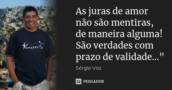 """As juras de amor não são mentiras, de maneira alguma! São verdades com prazo de validade...""""... Frase de Sérgio Vaz."""
