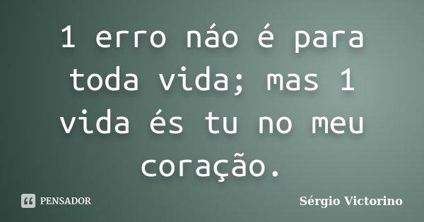 1 erro náo é para toda vida; mas 1 vida és tu no meu coração.... Frase de Sergio Victorino.