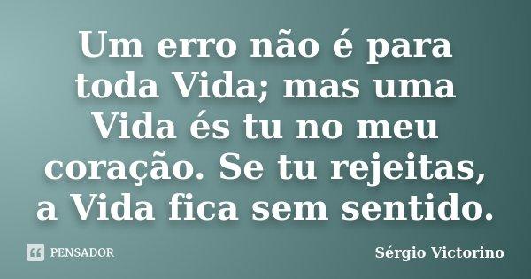 Um erro não é para toda Vida; mas uma Vida és tu no meu coração. Se tu rejeitas, a Vida fica sem sentido.... Frase de Sérgio Victorino.