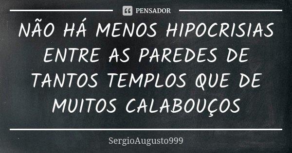 NÃO HÁ MENOS HIPOCRISIAS ENTRE AS PAREDES DE TANTOS TEMPLOS QUE DE MUITOS CALABOUÇOS... Frase de SergioAugusto999.