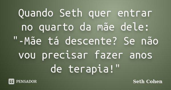 """Quando Seth quer entrar no quarto da mãe dele: """"-Mãe tá descente? Se não vou precisar fazer anos de terapia!""""... Frase de Seth Cohen."""