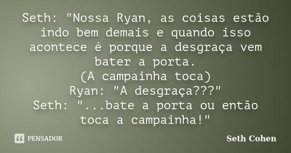 """Seth: """"Nossa Ryan, as coisas estão indo bem demais e quando isso acontece é porque a desgraça vem bater a porta. (A campainha toca) Ryan: """"A desgraça?... Frase de Seth Cohen."""