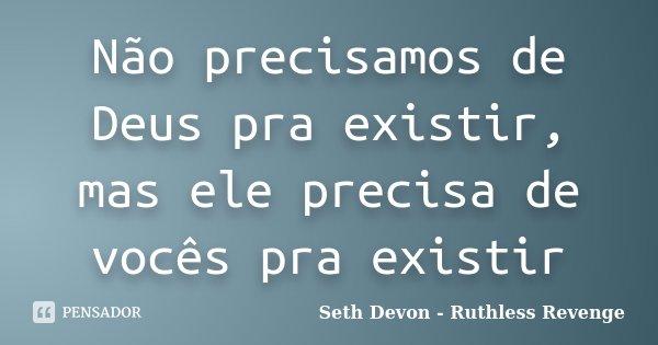 Não precisamos de Deus pra existir, mas ele precisa de vocês pra existir... Frase de Seth Devon - Ruthless Revenge.