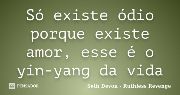 Só existe ódio porque existe amor, esse é o yin-yang da vida... Frase de Seth Devon - Ruthless Revenge.