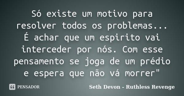 Só existe um motivo para resolver todos os problemas... É achar que um espirito vai interceder por nós. Com esse pensamento se joga de um prédio e espera que nã... Frase de Seth Devon - Ruthless Revenge.