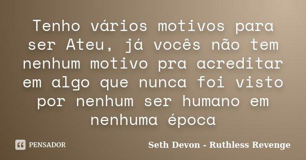 Tenho vários motivos para ser Ateu, já vocês não tem nenhum motivo pra acreditar em algo que nunca foi visto por nenhum ser humano em nenhuma época... Frase de Seth Devon - Ruthless Revenge.