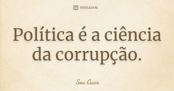 Política é a ciência da corrupção.... Frase de Seu Cuca.
