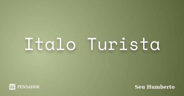 Italo Turista... Frase de Seu Humberto.