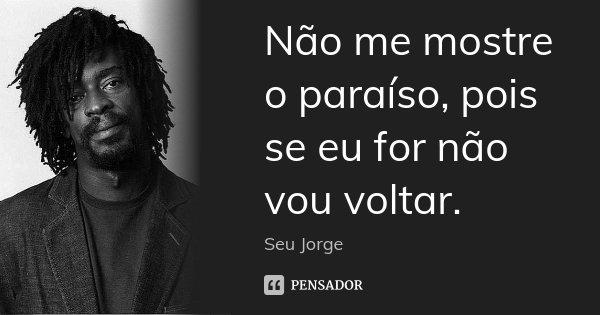 Não me mostre o paraíso, pois se eu for não vou voltar.... Frase de Seu Jorge.
