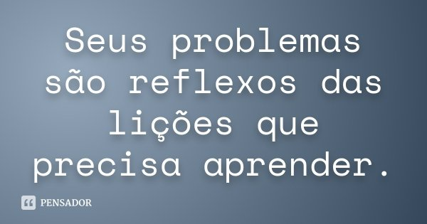 Seus problemas são reflexos das lições que precisa aprender.... Frase de desconhecido.