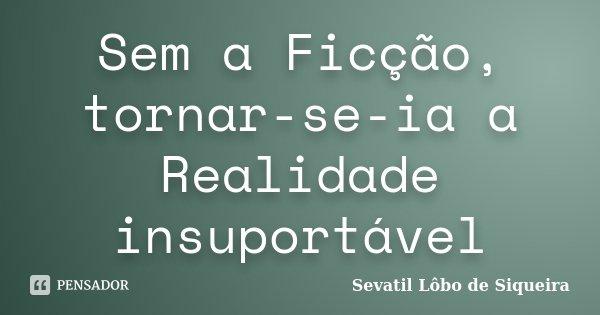 Sem a Ficção, tornar-se-ia a Realidade insuportável... Frase de Sevatil Lôbo de Siqueira.