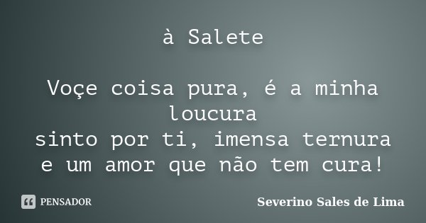 à Salete Voçe coisa pura, é a minha loucura sinto por ti, imensa ternura e um amor que não tem cura!... Frase de Severino Sales de Lima.