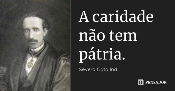 A caridade não tem pátria.... Frase de Severo Catalina.