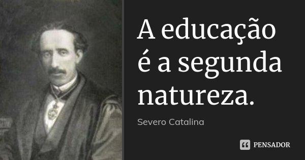 A educação é a segunda natureza.... Frase de Severo Catalina.