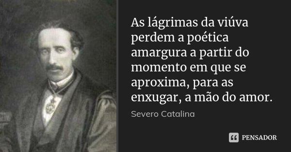 As lágrimas da viúva perdem a poética amargura a partir do momento em que se aproxima, para as enxugar, a mão do amor.... Frase de Severo Catalina.
