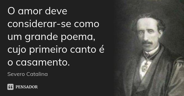 O amor deve considerar-se como um grande poema, cujo primeiro canto é o casamento.... Frase de Severo Catalina.