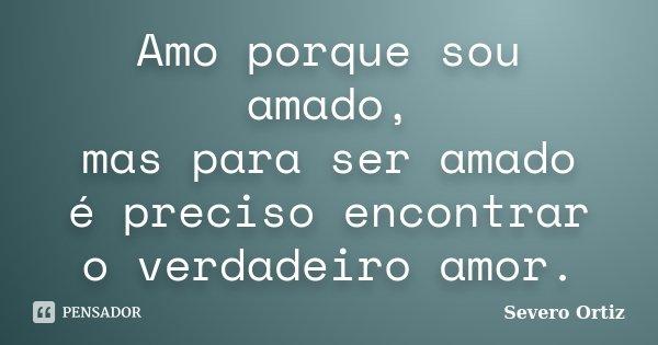 Amo porque sou amado, mas para ser amado é preciso encontrar o verdadeiro amor.... Frase de Severo Ortiz.