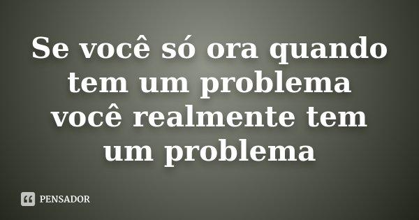 Se você só ora quando tem um problema você realmente tem um problema... Frase de Desconhecido.