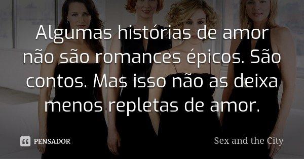 Algumas histórias de amor não são romances épicos. São contos. Mas isso não as deixa menos repletas de amor.... Frase de Sex and the City.