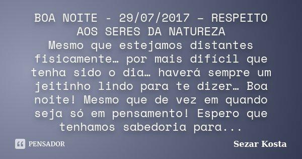 BOA NOITE - 29/07/2017 – RESPEITO AOS SERES DA NATUREZA Mesmo que estejamos distantes fisicamente… por mais difícil que tenha sido o dia… haverá sempre um jeiti... Frase de Sezar Kosta.