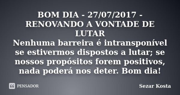 BOM DIA - 27/07/2017 - RENOVANDO A VONTADE DE LUTAR Nenhuma barreira é intransponível se estivermos dispostos a lutar; se nossos propósitos forem positivos, nad... Frase de Sezar Kosta.