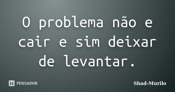 O problema não e cair e sim deixar de levantar.... Frase de Shad-Murilo.