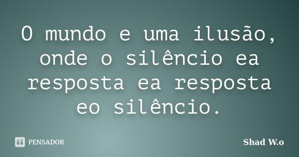O mundo e uma ilusão, onde o silêncio ea resposta ea resposta eo silêncio.... Frase de Shad W.o.