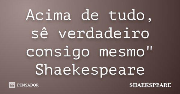 """Acima de tudo, sê verdadeiro consigo mesmo"""" Shaekespeare... Frase de Shaekspeare."""