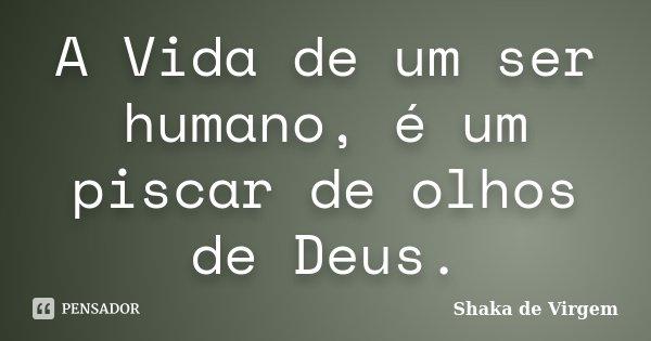 A Vida de um ser humano, é um piscar de olhos de Deus.... Frase de Shaka de Virgem.