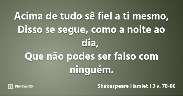 Acima de tudo sê fiel a ti mesmo, Disso se segue, como a noite ao dia, Que não podes ser falso com ninguém.... Frase de Shakespeare Hamlet I 3 v. 78-80.