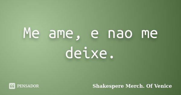 Me ame, e nao me deixe.... Frase de Shakespere Merch. Of Venice.