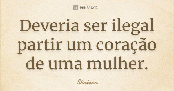Deveria ser ilegal partir um coração de uma mulher.... Frase de Shakira.