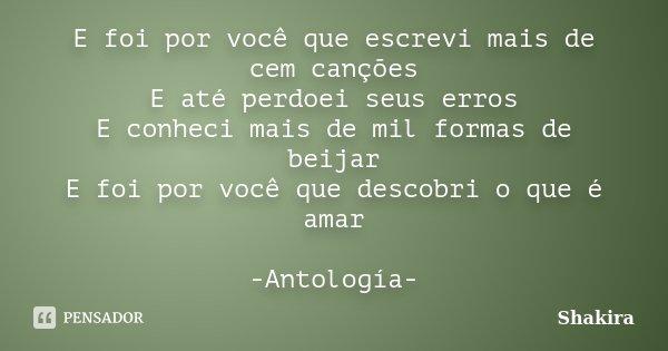 E foi por você que escrevi mais de cem canções E até perdoei seus erros E conheci mais de mil formas de beijar E foi por você que descobri o que é amar -Antolog... Frase de Shakira.