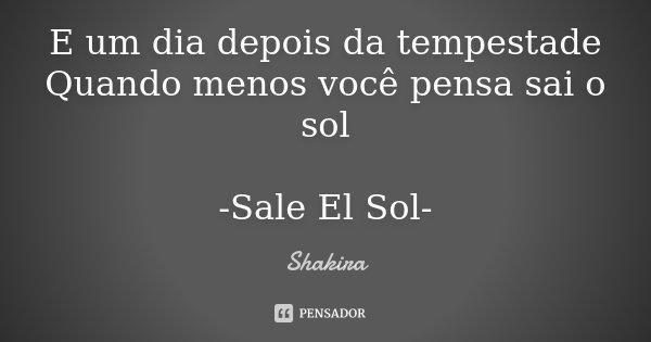 E um dia depois da tempestade Quando menos você pensa sai o sol -Sale El Sol-... Frase de Shakira.