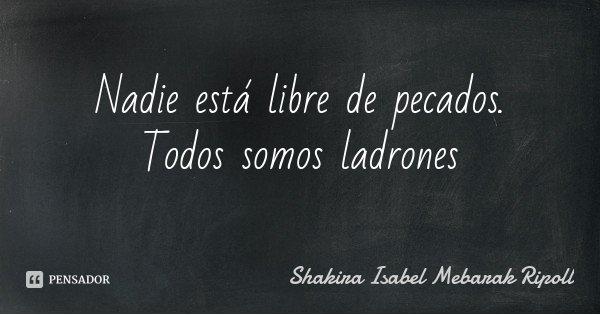 Nadie está libre de pecados. Todos somos ladrones... Frase de Shakira Isabel Mebarak Ripoll.